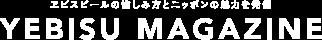 ヱビスビールの愉しみ方とニッポンの魅力を発信 YEBISU MAGAZINE